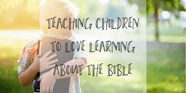Teaching Children to Love Learning About The Bible